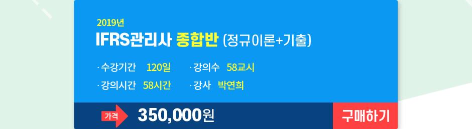 2019년 IFRS관리사 종합반(정규이론+기출) 수강기간 120일 강의수 58교시 강의시간 58시간 강사 박연희 가격 350,000원 구매하기